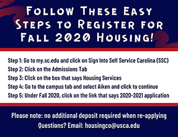 Instructions on applying for Housing- Step 1: Go to my.sc.edu and click on Sign in to Self Service Carolina (SSC). Step 2: Click on the admissions tab. Step 3: Click on the box that says Housing Services. Step 4: Go to the campus tab and select Aiken and click continue. Step 5: Under Fall 2020, click on the link that says 2020-2021 application.